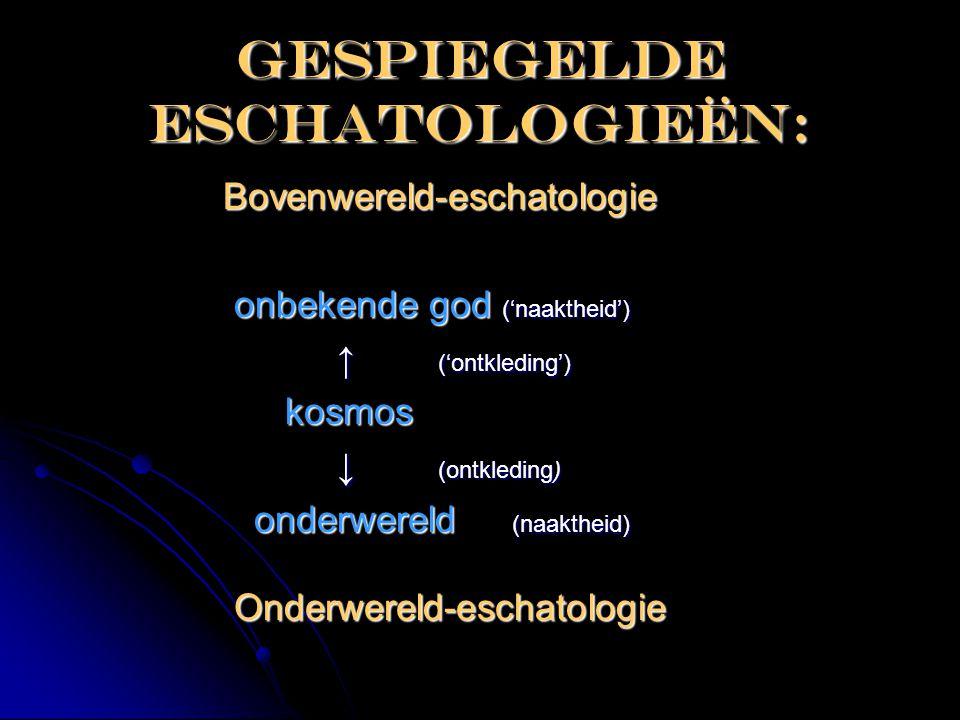 Gespiegelde eschatologieën: Bovenwereld-eschatologie Bovenwereld-eschatologie onbekende god ('naaktheid') onbekende god ('naaktheid') ↑ ('ontkleding')