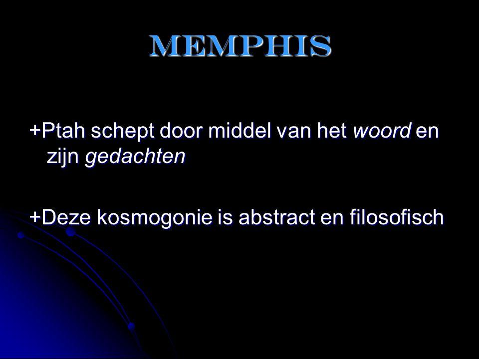 Memphis +Ptah schept door middel van het woord en zijn gedachten +Deze kosmogonie is abstract en filosofisch