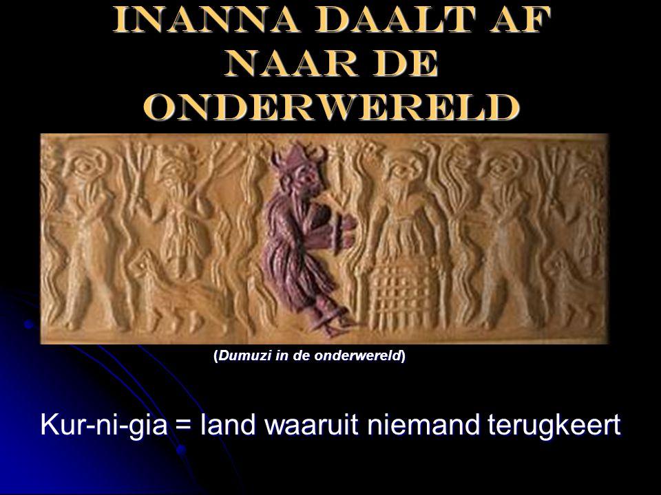Inanna daalt af naar de onderwereld (Dumuzi in de onderwereld) (Dumuzi in de onderwereld) Kur-ni-gia = land waaruit niemand terugkeert