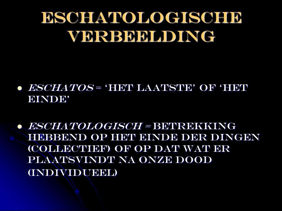 Eschatologische verbeelding  Eschatos = 'het laatste' of 'het einde'  Eschatologisch = betrekking hebbend op het einde der dingen (collectief) of op