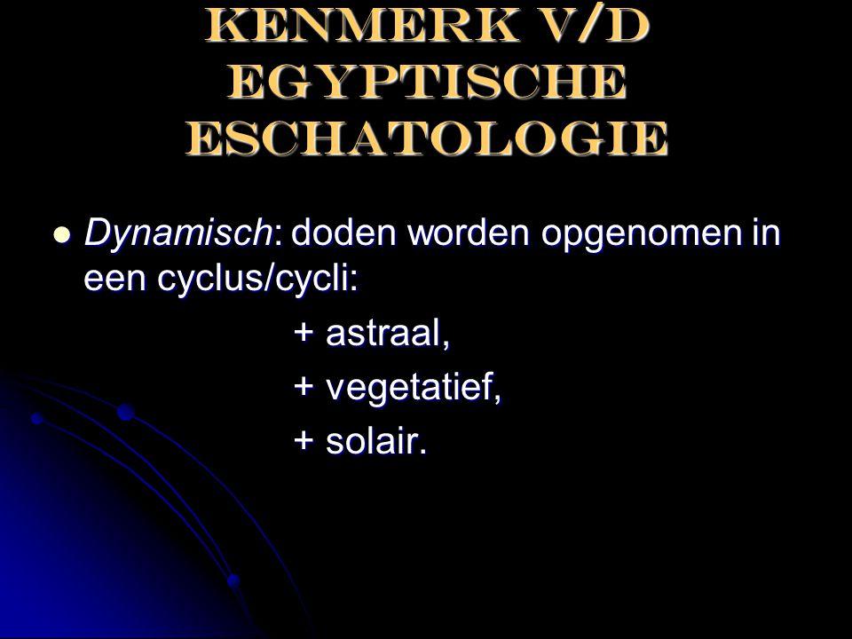 KENMERK V/D EGYPTISCHE ESCHATOLOGIE  Dynamisch: doden worden opgenomen in een cyclus/cycli: + astraal, + astraal, + vegetatief, + vegetatief, + solai