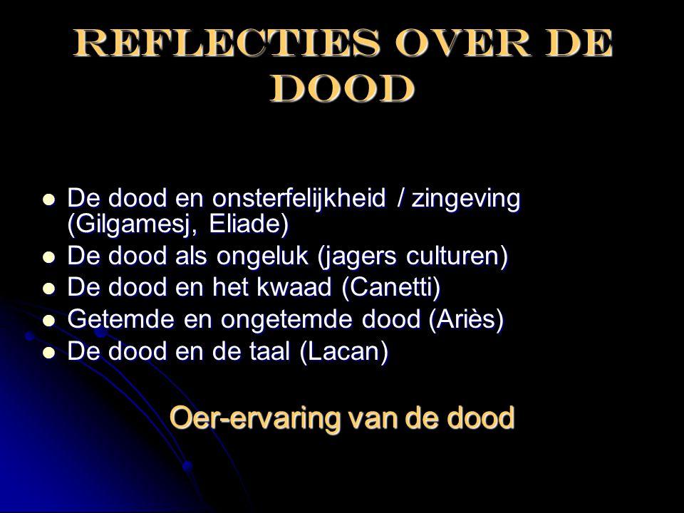 REFLECTIES over DE DOOD  De dood en onsterfelijkheid / zingeving (Gilgamesj, Eliade)  De dood als ongeluk (jagers culturen)  De dood en het kwaad (