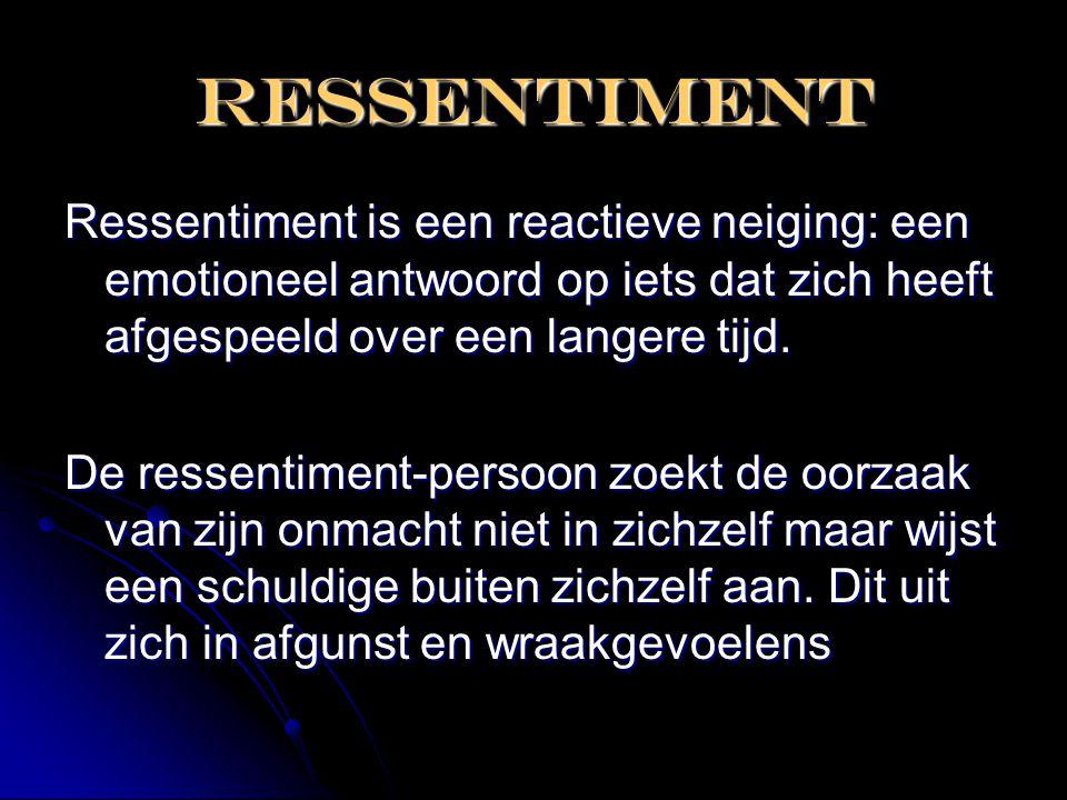 RESSENTIMENT Ressentiment is een reactieve neiging: een emotioneel antwoord op iets dat zich heeft afgespeeld over een langere tijd. De ressentiment-p