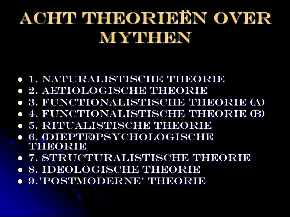 ACHT THEORIEËN OVER MYTHEN  1. naturalistische theorie  2. aetiologische theorie  3. functionalistische theorie (A)  4. functionalistische theorie