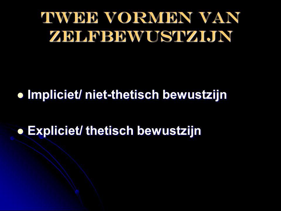 Twee vormen van zelfbewustzijn  Impliciet/ niet-thetisch bewustzijn  Expliciet/ thetisch bewustzijn
