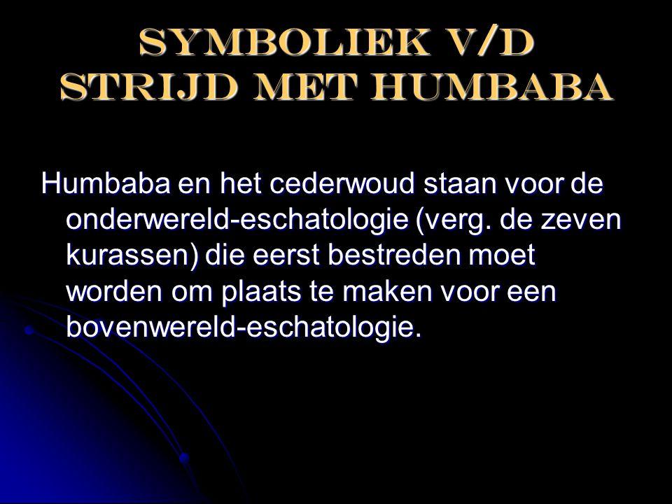 Symboliek v/d strijd met humbaba Humbaba en het cederwoud staan voor de onderwereld-eschatologie (verg. de zeven kurassen) die eerst bestreden moet wo