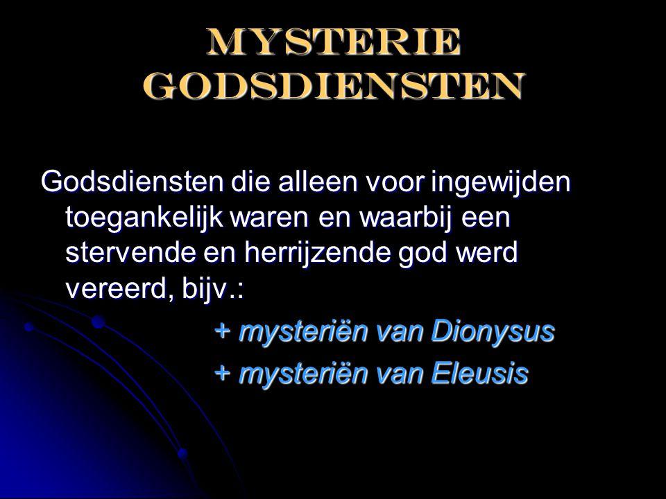 Mysterie godsdiensten Godsdiensten die alleen voor ingewijden toegankelijk waren en waarbij een stervende en herrijzende god werd vereerd, bijv.: + my