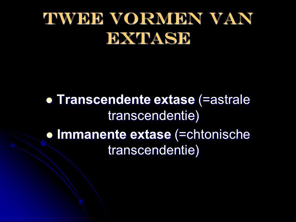 Twee vormen van extase  Transcendente extase (=astrale transcendentie)  Immanente extase (=chtonische transcendentie)
