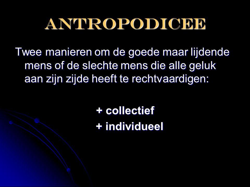 antropodicee Twee manieren om de goede maar lijdende mens of de slechte mens die alle geluk aan zijn zijde heeft te rechtvaardigen: + collectief + ind