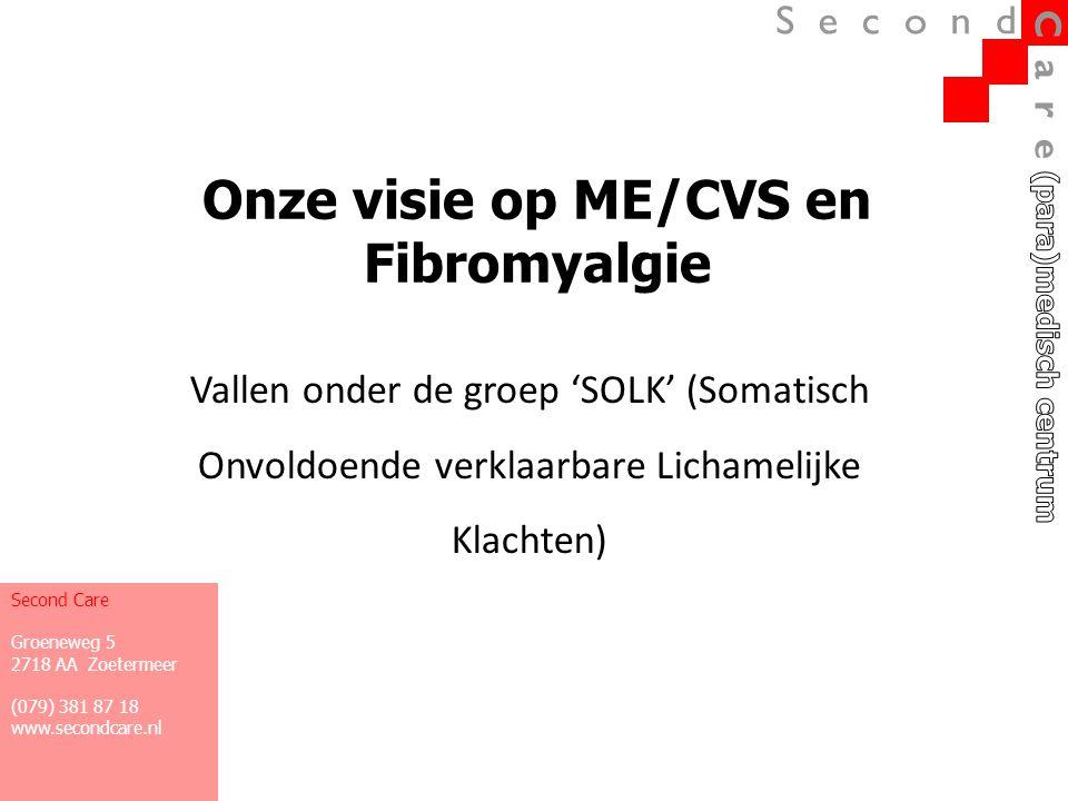 Onze visie op ME/CVS en Fibromyalgie Vallen onder de groep 'SOLK' (Somatisch Onvoldoende verklaarbare Lichamelijke Klachten) Second Care Groeneweg 5 2
