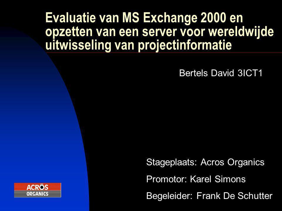 Evaluatie van MS Exchange 2000 en opzetten van een server voor wereldwijde uitwisseling van projectinformatie Bertels David 3ICT1 Stageplaats: Acros Organics Promotor: Karel Simons Begeleider: Frank De Schutter