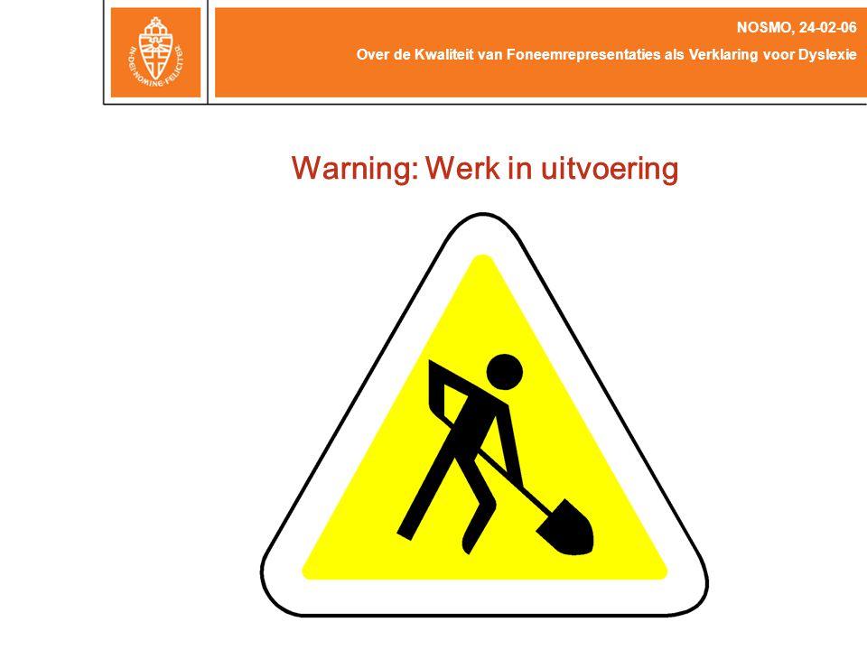 Warning: Werk in uitvoering Over de Kwaliteit van Foneemrepresentaties als Verklaring voor Dyslexie NOSMO, 24-02-06