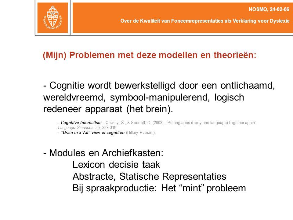 (Mijn) Problemen met deze modellen en theorieën: Over de Kwaliteit van Foneemrepresentaties als Verklaring voor Dyslexie NOSMO, 24-02-06 - Cognitie wordt bewerkstelligd door een ontlichaamd, wereldvreemd, symbool-manipulerend, logisch redeneer apparaat (het brein).