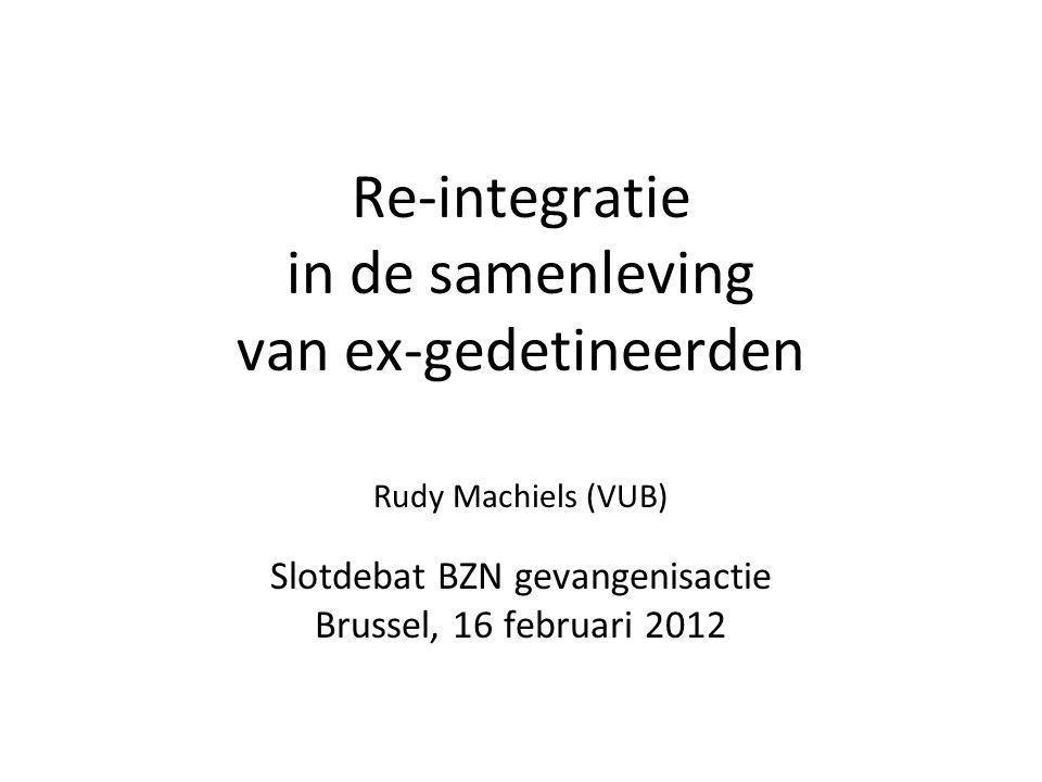 Re-integratie in de samenleving van ex-gedetineerden Rudy Machiels (VUB) Slotdebat BZN gevangenisactie Brussel, 16 februari 2012