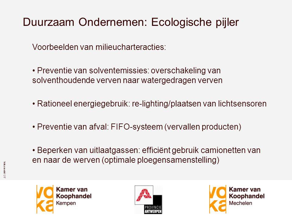 Voka model 2 7 Duurzaam Ondernemen: Ecologische pijler Voorbeelden van milieucharteracties: • Preventie van solventemissies: overschakeling van solventhoudende verven naar watergedragen verven • Rationeel energiegebruik: re-lighting/plaatsen van lichtsensoren • Preventie van afval: FIFO-systeem (vervallen producten) • Beperken van uitlaatgassen: efficiënt gebruik camionetten van en naar de werven (optimale ploegensamenstelling)