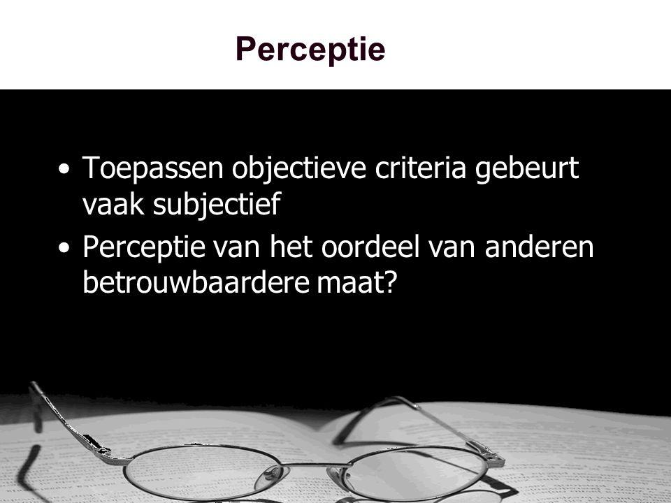Perceptie •Toepassen objectieve criteria gebeurt vaak subjectief •Perceptie van het oordeel van anderen betrouwbaardere maat?