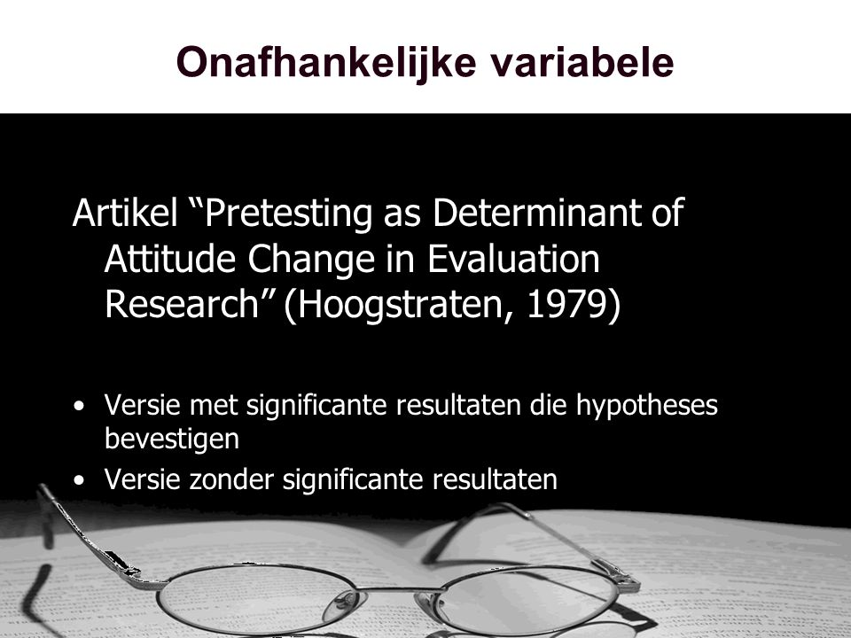 "Onafhankelijke variabele Artikel ""Pretesting as Determinant of Attitude Change in Evaluation Research"" (Hoogstraten, 1979) •Versie met significante re"
