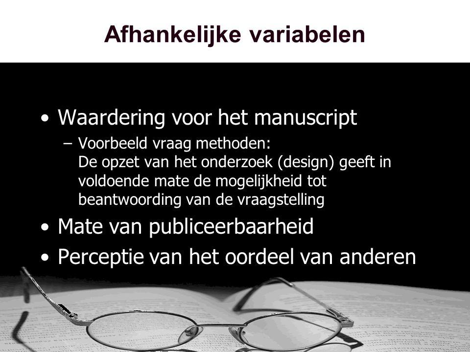 Afhankelijke variabelen •Waardering voor het manuscript –Voorbeeld vraag methoden: De opzet van het onderzoek (design) geeft in voldoende mate de mogelijkheid tot beantwoording van de vraagstelling •Mate van publiceerbaarheid •Perceptie van het oordeel van anderen