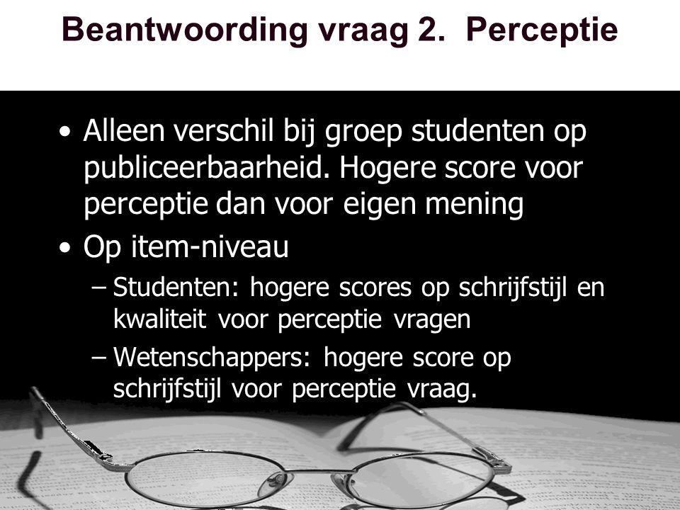 Beantwoording vraag 2. Perceptie •Alleen verschil bij groep studenten op publiceerbaarheid.