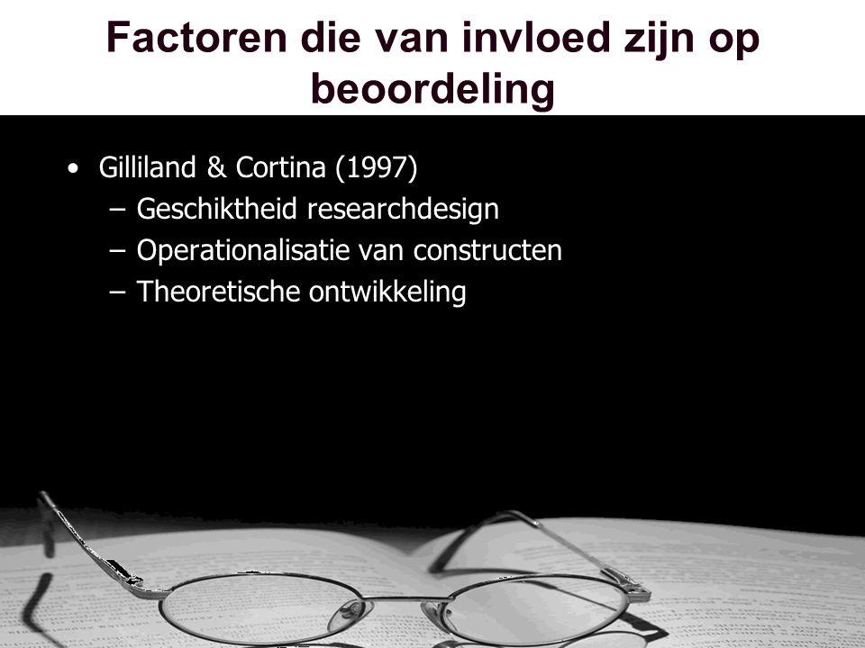 Factoren die van invloed zijn op beoordeling •Gilliland & Cortina (1997) –Geschiktheid researchdesign –Operationalisatie van constructen –Theoretische ontwikkeling