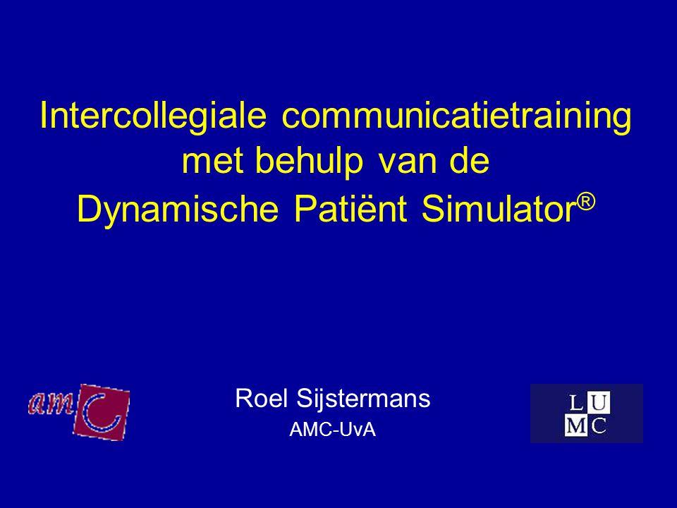 Intercollegiale communicatietraining met behulp van de Dynamische Patiënt Simulator ® Roel Sijstermans AMC-UvA