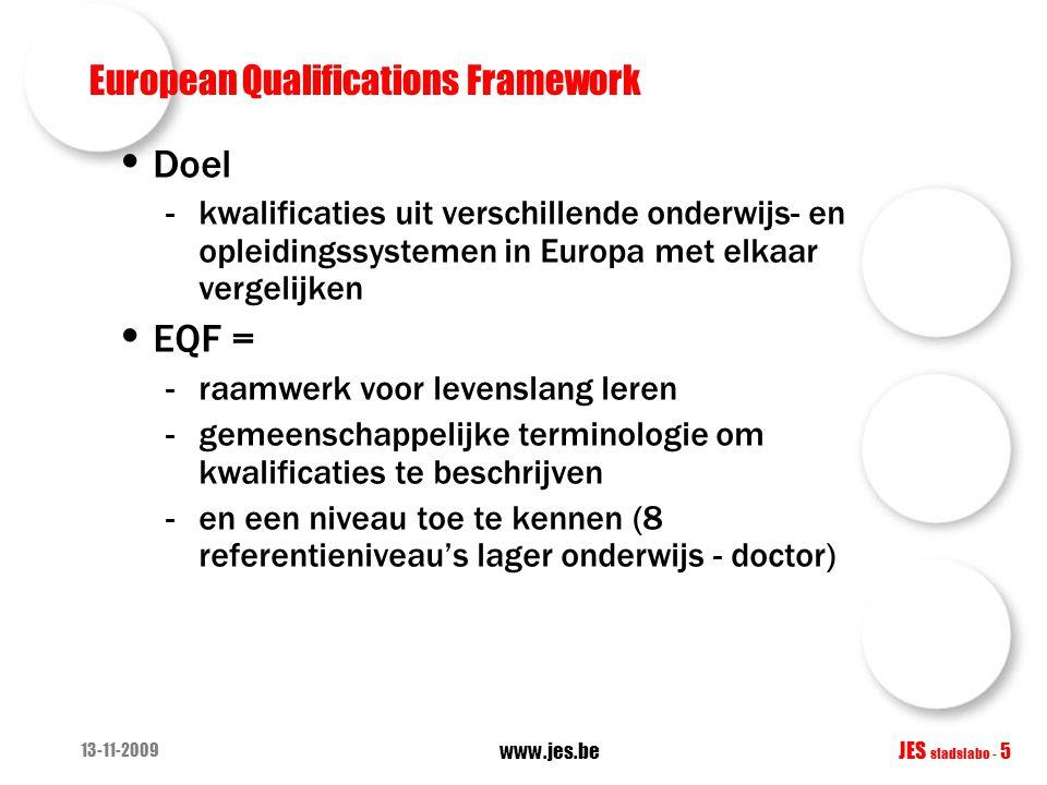 13-11-2009 www.jes.be JES stadslabo - 5 European Qualifications Framework • Doel -kwalificaties uit verschillende onderwijs- en opleidingssystemen in Europa met elkaar vergelijken • EQF = -raamwerk voor levenslang leren -gemeenschappelijke terminologie om kwalificaties te beschrijven -en een niveau toe te kennen (8 referentieniveau's lager onderwijs - doctor)