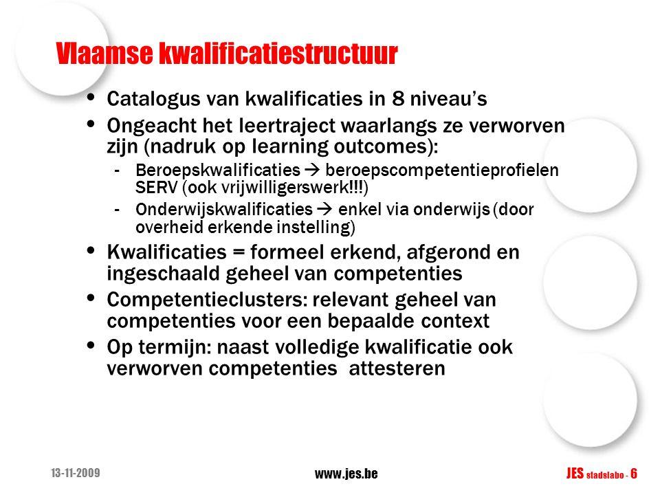 13-11-2009 www.jes.be JES stadslabo - 6 Vlaamse kwalificatiestructuur • Catalogus van kwalificaties in 8 niveau's • Ongeacht het leertraject waarlangs ze verworven zijn (nadruk op learning outcomes): -Beroepskwalificaties  beroepscompetentieprofielen SERV (ook vrijwilligerswerk!!!) -Onderwijskwalificaties  enkel via onderwijs (door overheid erkende instelling) • Kwalificaties = formeel erkend, afgerond en ingeschaald geheel van competenties • Competentieclusters: relevant geheel van competenties voor een bepaalde context • Op termijn: naast volledige kwalificatie ook verworven competenties attesteren