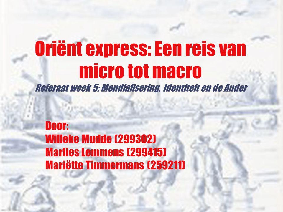 Oriënt express: Een reis van micro tot macro Referaat week 5: Mondialisering, Identiteit en de Ander Door: Willeke Mudde (299302) Marlies Lemmens (299415) Mariëtte Timmermans (259211)