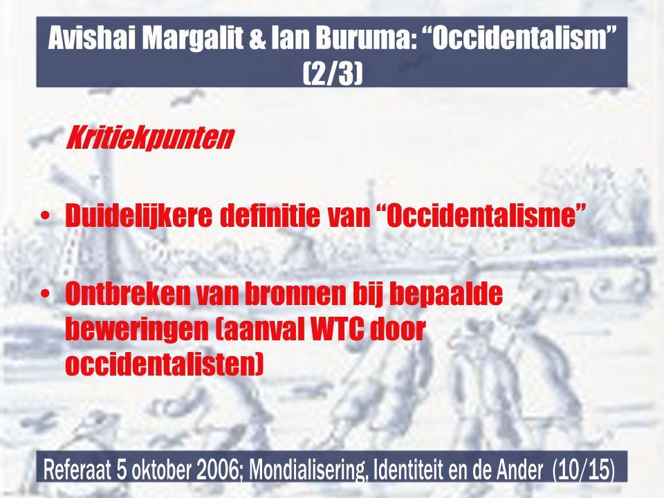 Avishai Margalit & Ian Buruma: Occidentalism (2/3) Kritiekpunten •Duidelijkere definitie van Occidentalisme •Ontbreken van bronnen bij bepaalde beweringen (aanval WTC door occidentalisten)