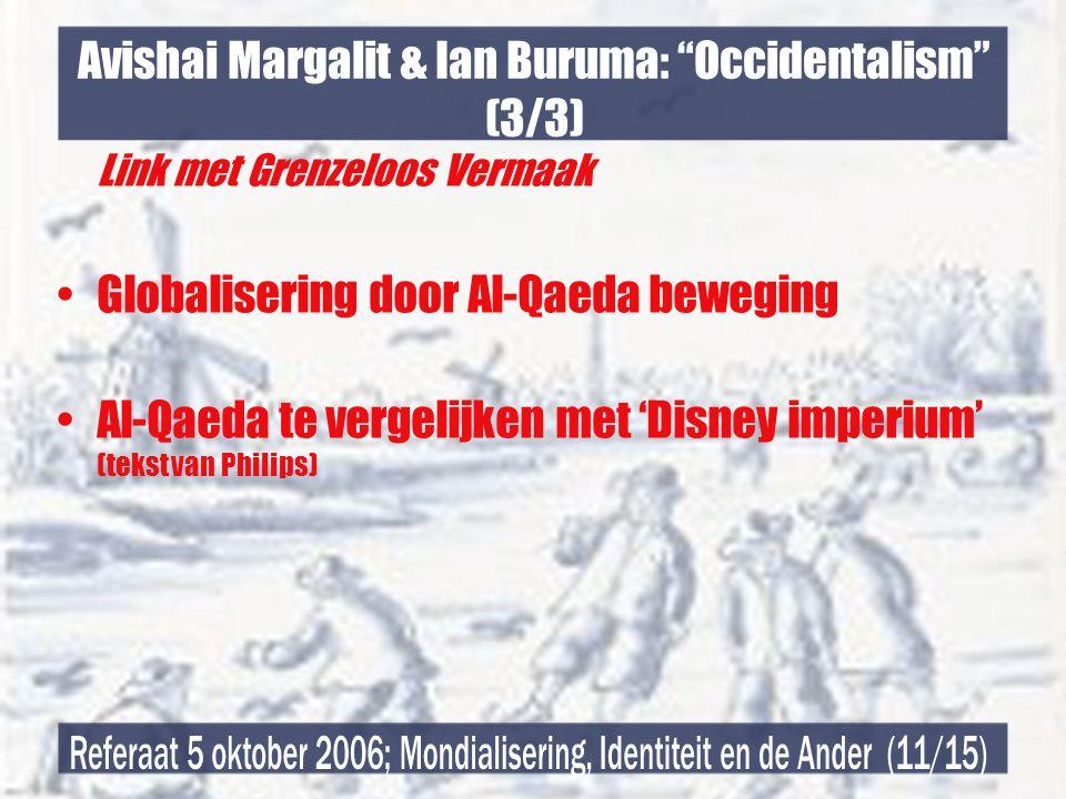 Avishai Margalit & Ian Buruma: Occidentalism (3/3) Link met Grenzeloos Vermaak •Globalisering door Al-Qaeda beweging •Al-Qaeda te vergelijken met 'Disney imperium' (tekst van Philips)
