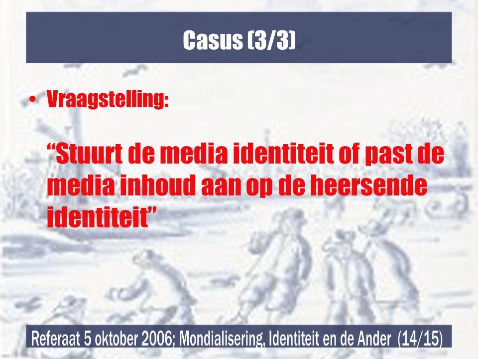 Casus (3/3) •Vraagstelling: Stuurt de media identiteit of past de media inhoud aan op de heersende identiteit
