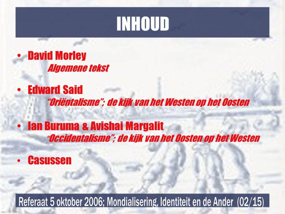 INHOUD •David Morley Algemene tekst •Edward Said Oriëntalisme ; de kijk van het Westen op het Oosten •Ian Buruma & Avishai Margalit Occidentalisme ; de kijk van het Oosten op het Westen • Casussen