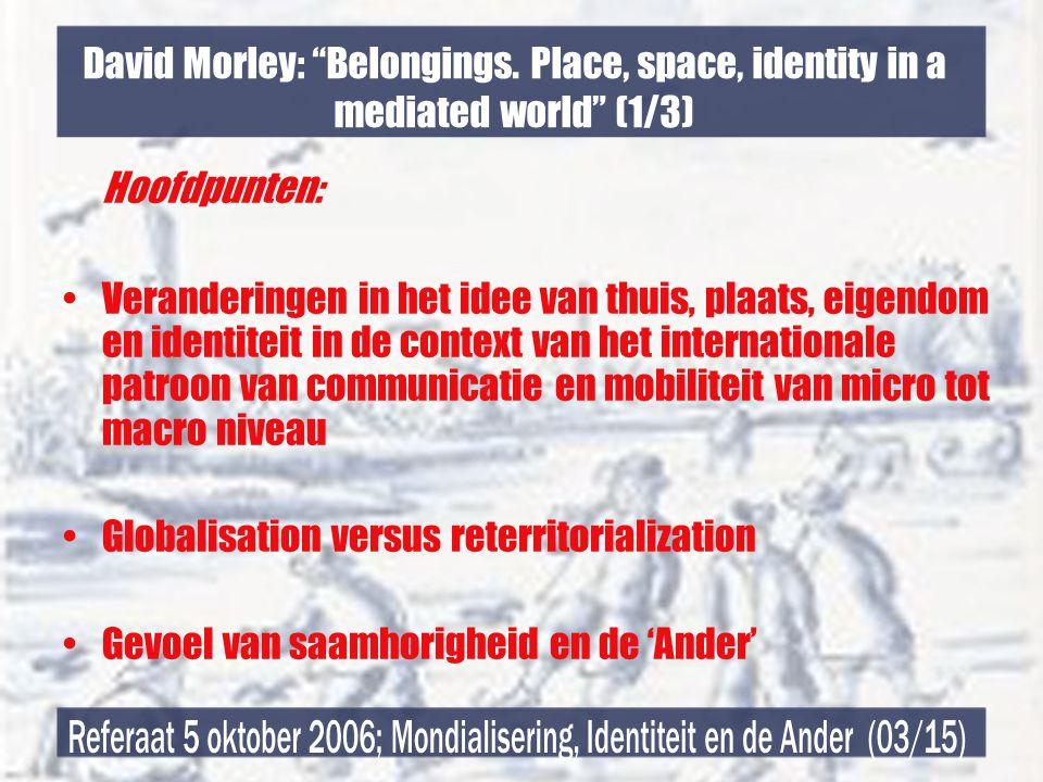 """David Morley: """"Belongings. Place, space, identity in a mediated world"""" (1/3) Hoofdpunten: •Veranderingen in het idee van thuis, plaats, eigendom en id"""