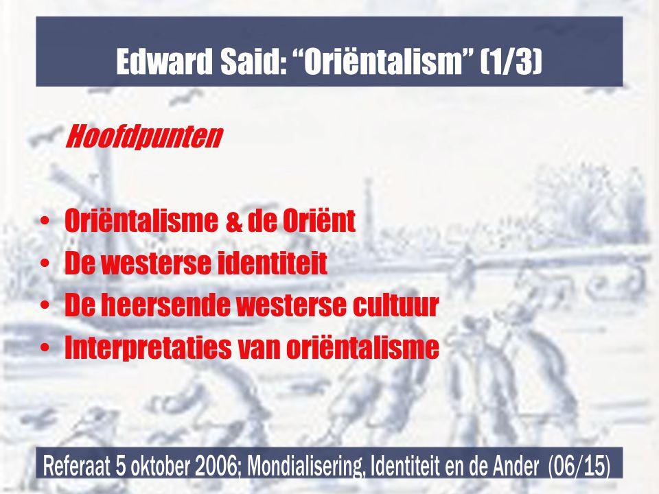 Edward Said: Oriëntalism (1/3) Hoofdpunten •Oriëntalisme & de Oriënt •De westerse identiteit •De heersende westerse cultuur •Interpretaties van oriëntalisme