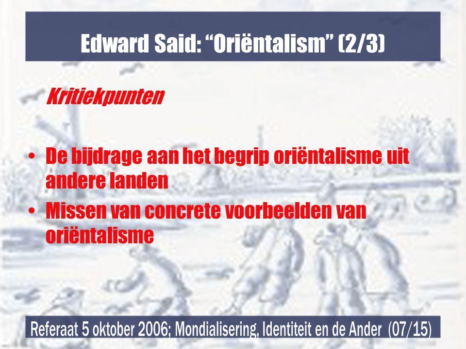 Edward Said: Oriëntalism (2/3) Kritiekpunten •De bijdrage aan het begrip oriëntalisme uit andere landen •Missen van concrete voorbeelden van oriëntalisme