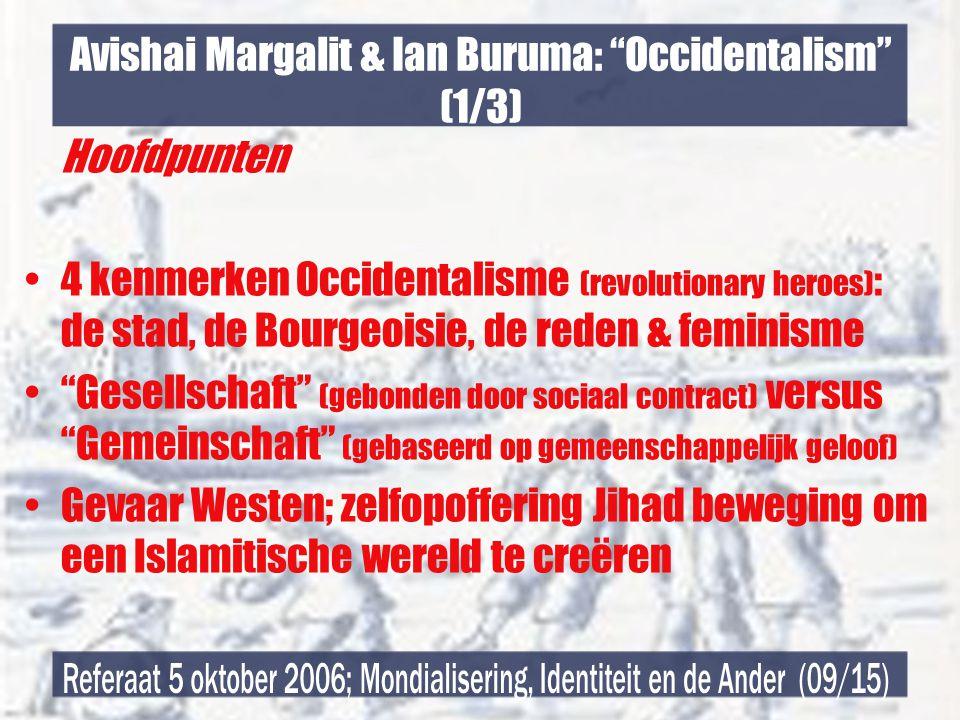 Avishai Margalit & Ian Buruma: Occidentalism (1/3) Hoofdpunten •4 kenmerken Occidentalisme (revolutionary heroes) : de stad, de Bourgeoisie, de reden & feminisme • Gesellschaft (gebonden door sociaal contract) versus Gemeinschaft (gebaseerd op gemeenschappelijk geloof) •Gevaar Westen; zelfopoffering Jihad beweging om een Islamitische wereld te creëren