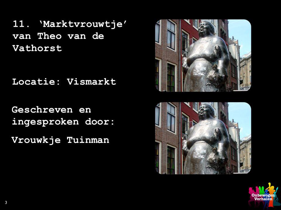 3 11. 'Marktvrouwtje' van Theo van de Vathorst Locatie: Vismarkt Geschreven en ingesproken door: Vrouwkje Tuinman