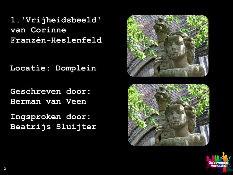 3 1.'Vrijheidsbeeld' van Corinne Franzén-Heslenfeld Locatie: Domplein Geschreven door: Herman van Veen Ingsproken door: Beatrijs Sluijter