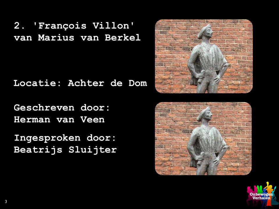 3 2. 'François Villon' van Marius van Berkel Locatie: Achter de Dom Geschreven door: Herman van Veen Ingesproken door: Beatrijs Sluijter