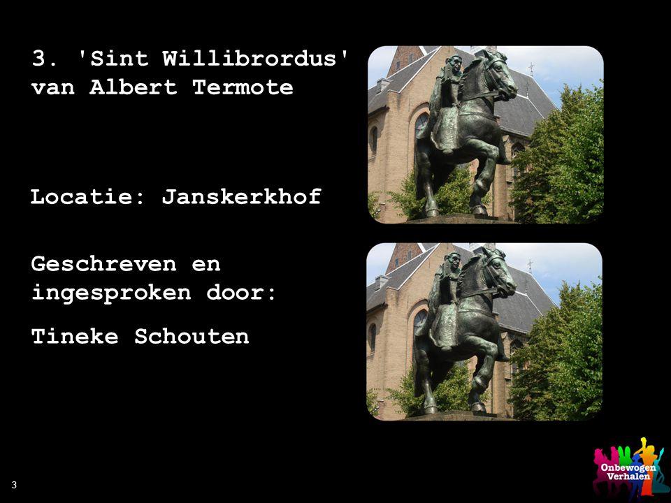 3 3. 'Sint Willibrordus' van Albert Termote Locatie: Janskerkhof Geschreven en ingesproken door: Tineke Schouten