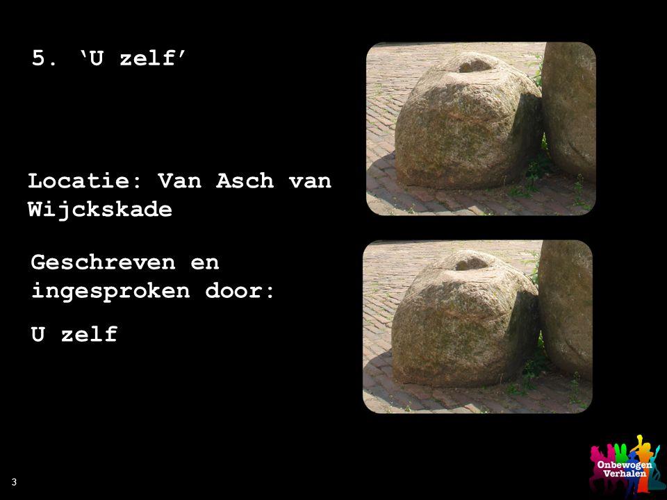 3 5. 'U zelf' Locatie: Van Asch van Wijckskade Geschreven en ingesproken door: U zelf
