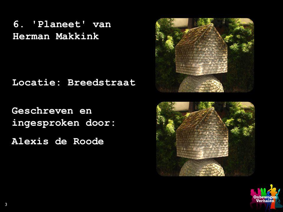 Geschreven en ingesproken door: Alexis de Roode 3 6. 'Planeet' van Herman Makkink Locatie: Breedstraat