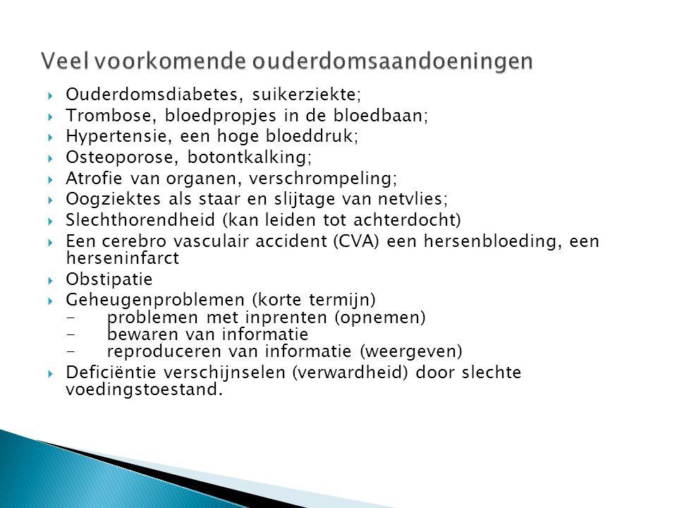  Ouderdomsdiabetes, suikerziekte;  Trombose, bloedpropjes in de bloedbaan;  Hypertensie, een hoge bloeddruk;  Osteoporose, botontkalking;  Atrofie van organen, verschrompeling;  Oogziektes als staar en slijtage van netvlies;  Slechthorendheid (kan leiden tot achterdocht)  Een cerebro vasculair accident (CVA) een hersenbloeding, een herseninfarct  Obstipatie  Geheugenproblemen (korte termijn) -problemen met inprenten (opnemen) -bewaren van informatie -reproduceren van informatie (weergeven)  Deficiëntie verschijnselen (verwardheid) door slechte voedingstoestand.