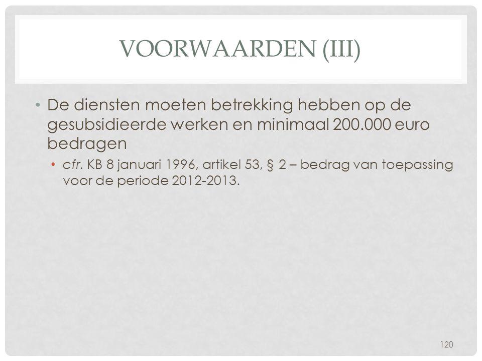 VOORWAARDEN (III) • De diensten moeten betrekking hebben op de gesubsidieerde werken en minimaal 200.000 euro bedragen • cfr. KB 8 januari 1996, artik