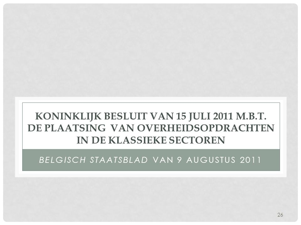 26 KONINKLIJK BESLUIT VAN 15 JULI 2011 M.B.T. DE PLAATSING VAN OVERHEIDSOPDRACHTEN IN DE KLASSIEKE SECTOREN BELGISCH STAATSBLAD VAN 9 AUGUSTUS 2011