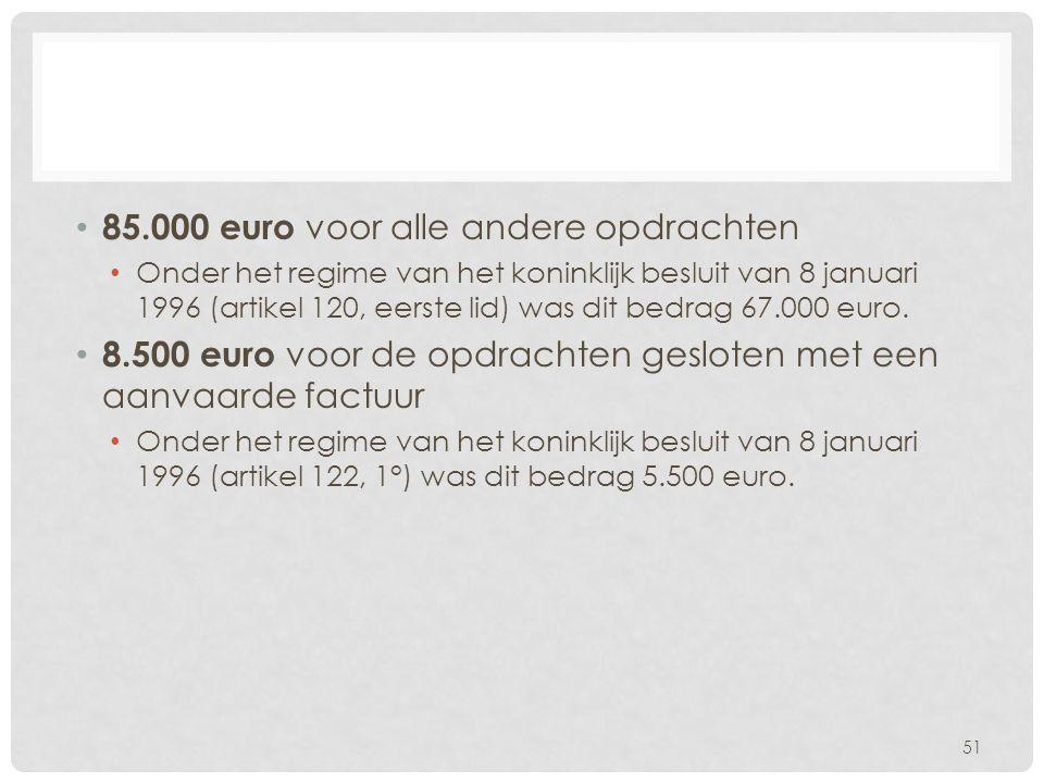 • 85.000 euro voor alle andere opdrachten • Onder het regime van het koninklijk besluit van 8 januari 1996 (artikel 120, eerste lid) was dit bedrag 67
