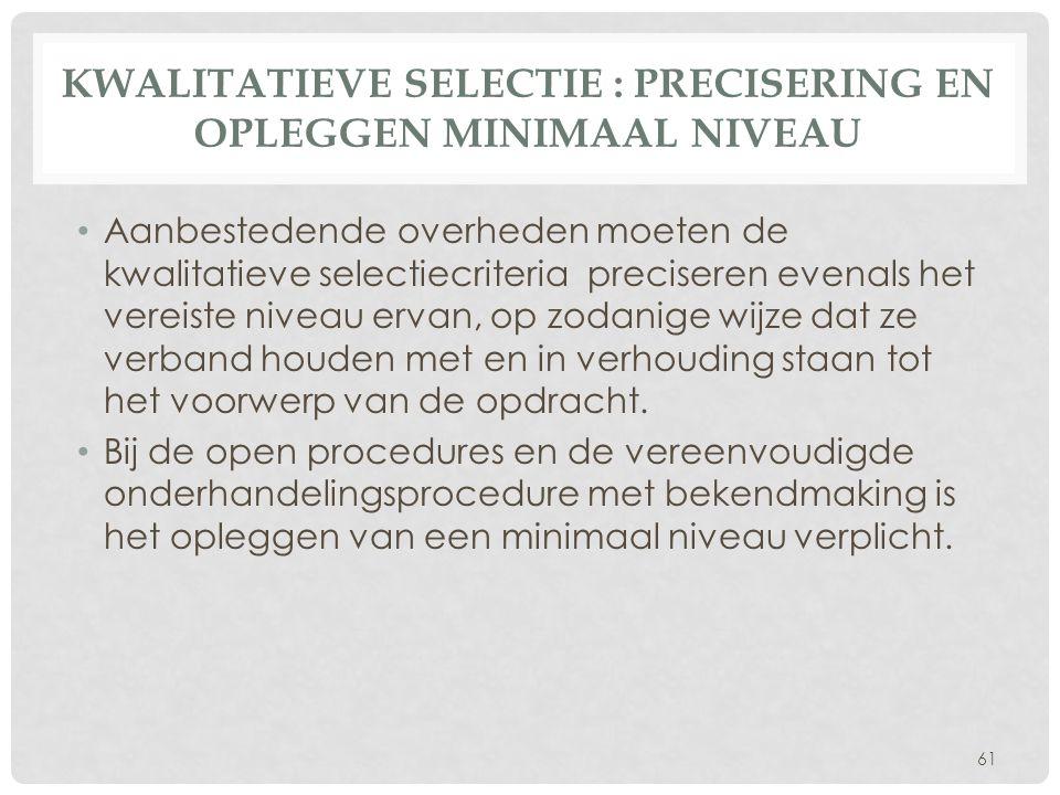 KWALITATIEVE SELECTIE : PRECISERING EN OPLEGGEN MINIMAAL NIVEAU • Aanbestedende overheden moeten de kwalitatieve selectiecriteria preciseren evenals h