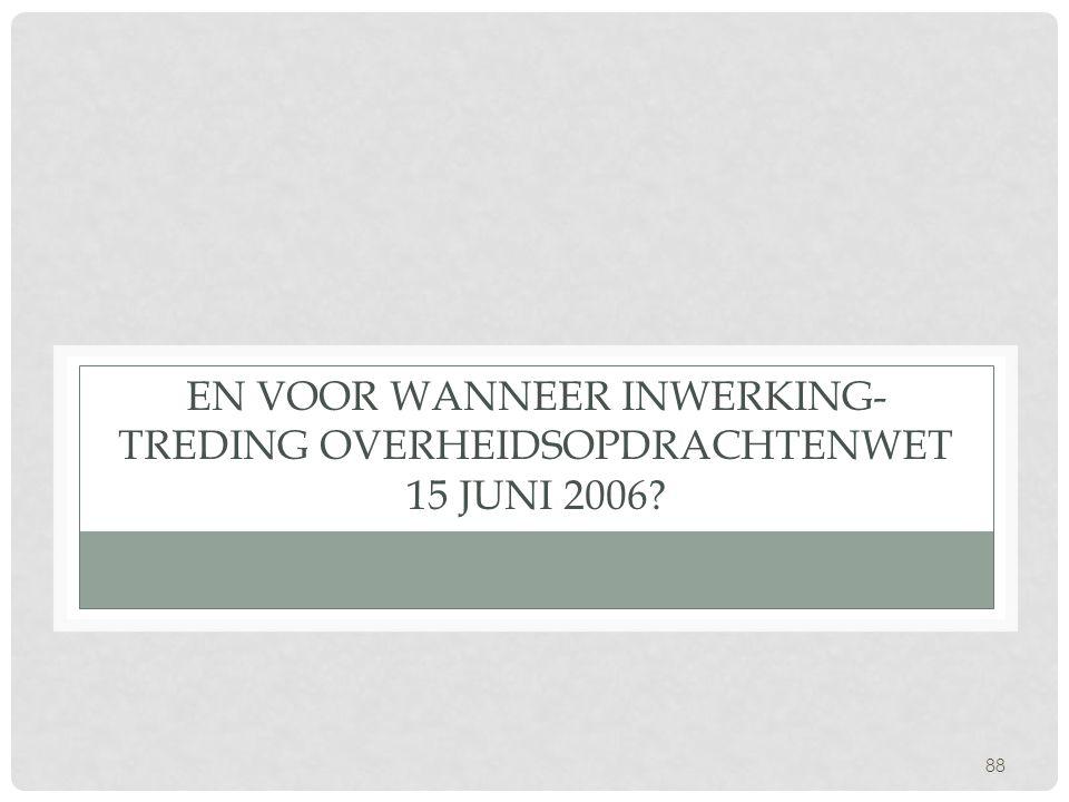 88 EN VOOR WANNEER INWERKING- TREDING OVERHEIDSOPDRACHTENWET 15 JUNI 2006?