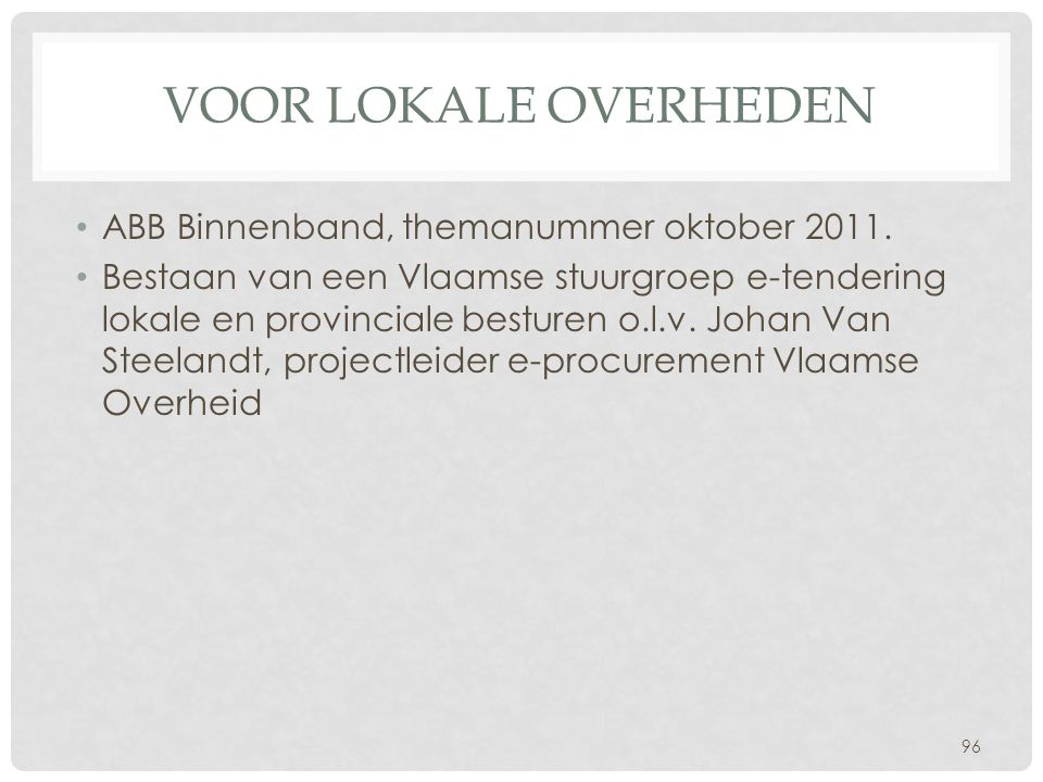 VOOR LOKALE OVERHEDEN • ABB Binnenband, themanummer oktober 2011. • Bestaan van een Vlaamse stuurgroep e-tendering lokale en provinciale besturen o.l.