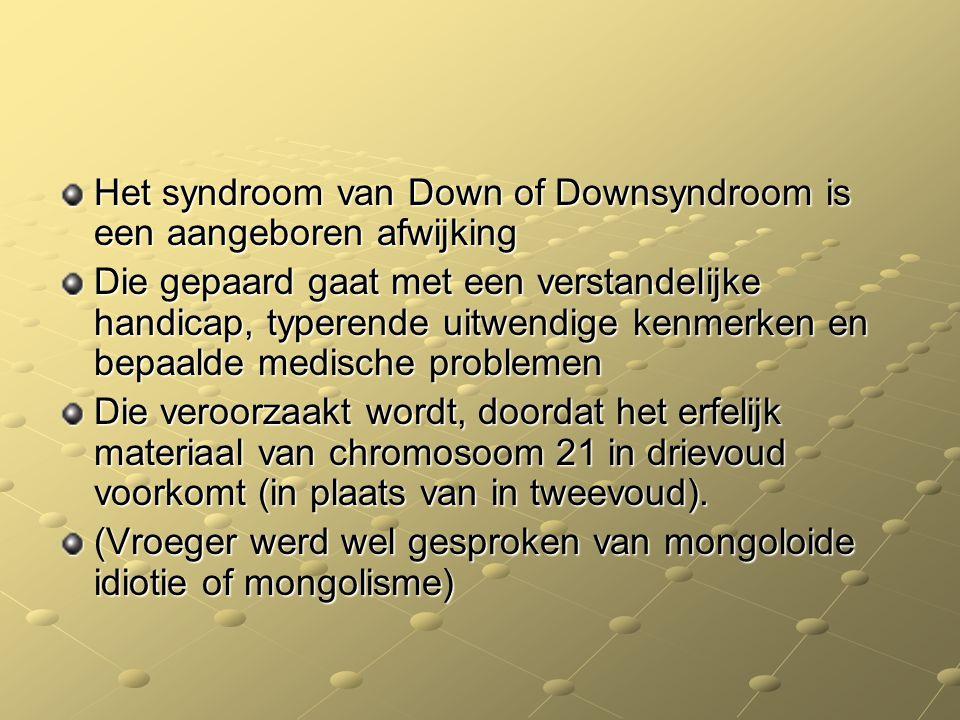 Het syndroom van Down of Downsyndroom is een aangeboren afwijking Die gepaard gaat met een verstandelijke handicap, typerende uitwendige kenmerken en